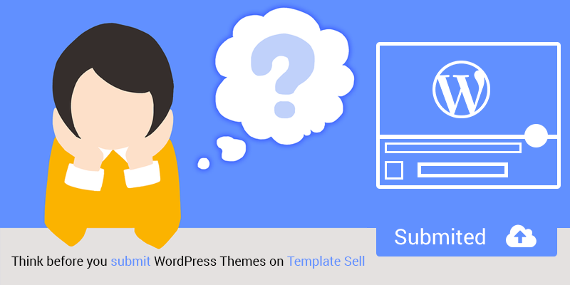 Think before you submit WordPress Themes on Template Sell